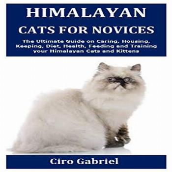 Himalayan Cats for Novices: The Ultimate Guide on Caring,